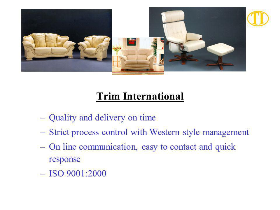 Trim International –Quality and delivery on time –Strict process control with Western style management –On line communication, easy to contact and quick response –ISO 9001:2000