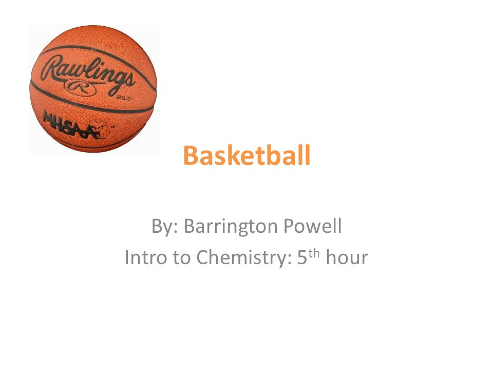 Basketball By: Barrington Powell Intro to Chemistry: 5 th hour