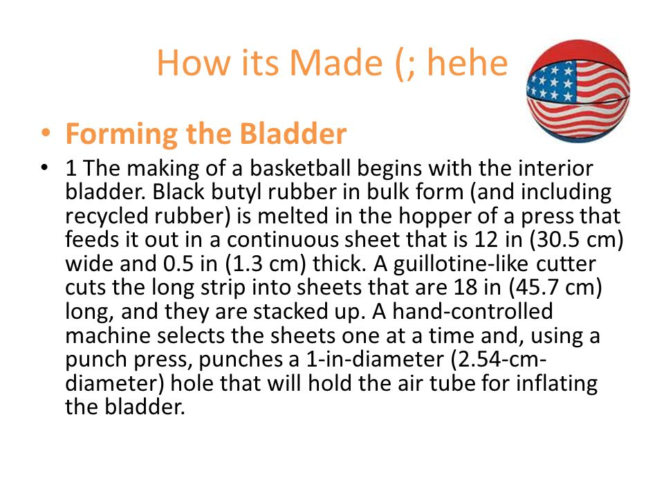 How its Made (; hehe Forming the Bladder 1 The making of a basketball begins with the interior bladder.