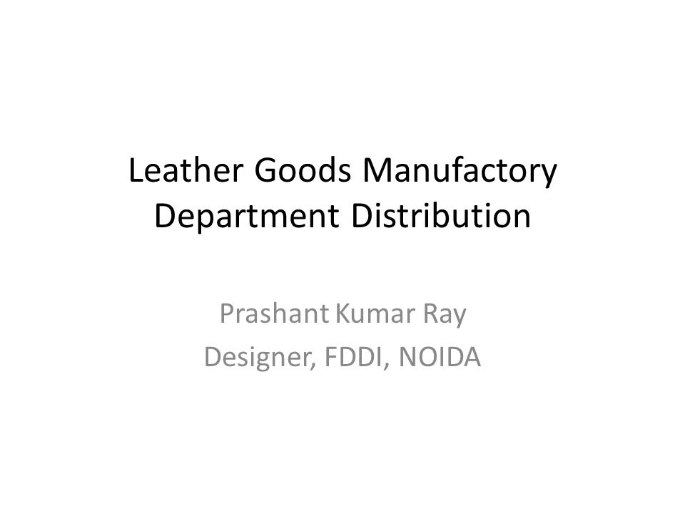 Leather Goods Manufactory Department Distribution Prashant Kumar Ray Designer, FDDI, NOIDA