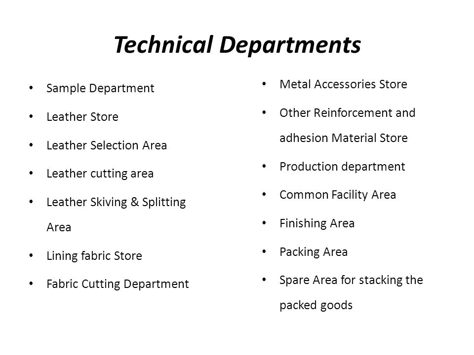Technical Departments Sample Department Leather Store Leather Selection Area Leather cutting area Leather Skiving & Splitting Area Lining fabric Store Fabric Cutting Department Metal Accessories Store Other Reinforcement and adhesion Material Store Production department Common Facility Area Finishing Area Packing Area Spare Area for stacking the packed goods