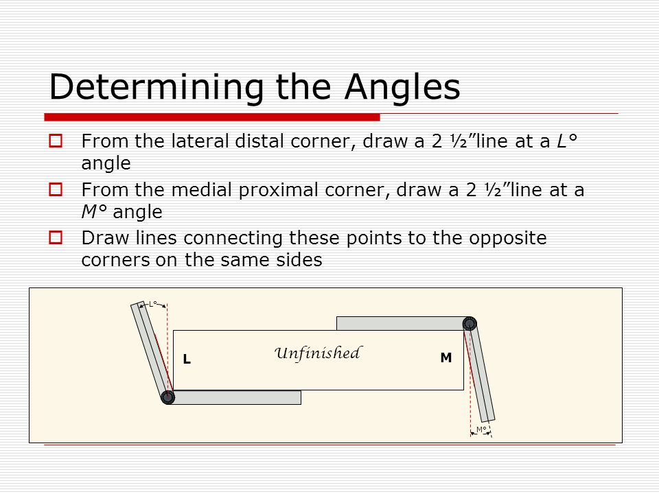 "Determining the Angles  From the lateral distal corner, draw a 2 ½""line at a L° angle  From the medial proximal corner, draw a 2 ½""line at a M° angl"