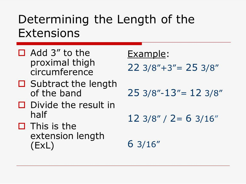 Determining the Length of the Extensions  Add 3 to the proximal thigh circumference  Subtract the length of the band  Divide the result in half  This is the extension length (ExL) Example: 22 3/8 +3 = 25 3/8 25 3/8 - 13 = 12 3/8 12 3/8 / 2 = 6 3/16 6 3/16