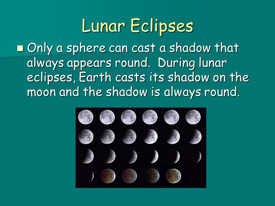 Lunar Eclipses Only a sphere can cast a shadow that always appears round.