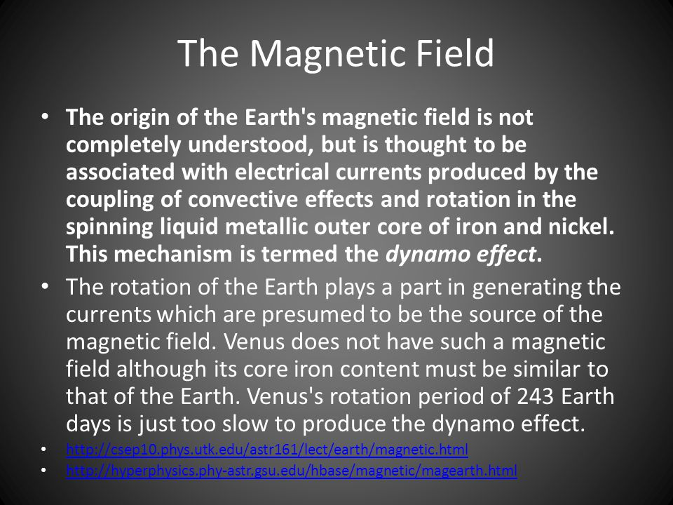 The Magnetic Field The origin of the Earth s magnetic field is not completely understood, but is thought to be associated with electrical currents produced by the coupling of convective effects and rotation in the spinning liquid metallic outer core of iron and nickel.
