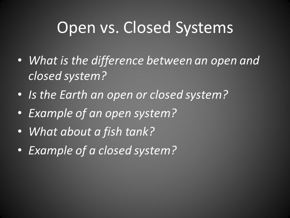 Open vs. Closed Systems What is the difference between an open and closed system.