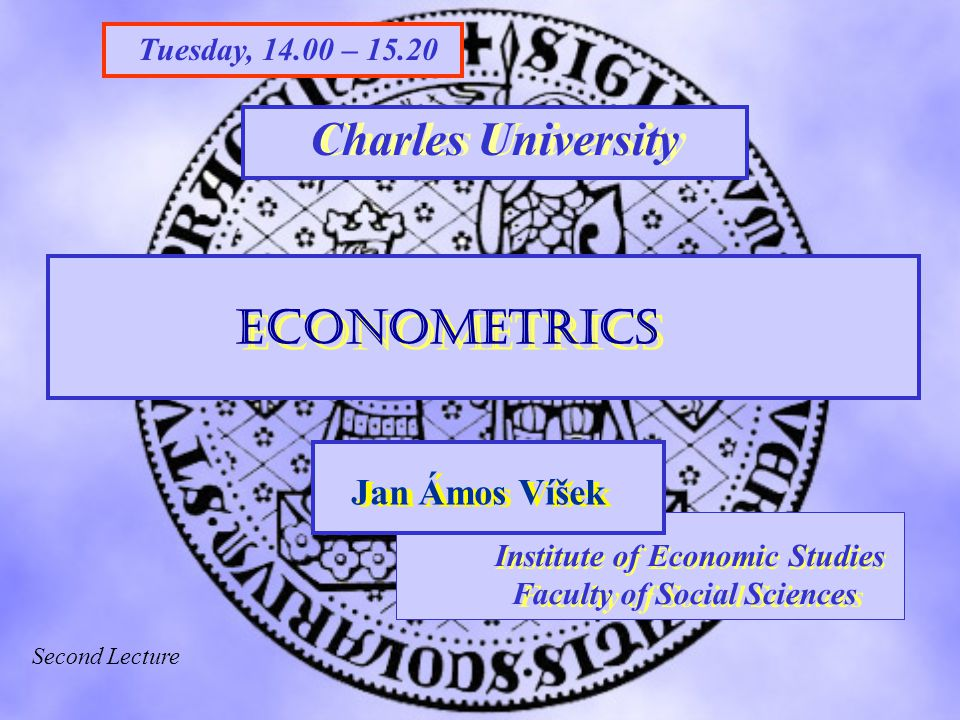 Charles University FSV UK STAKAN III Institute of Economic Studies Faculty of Social Sciences Institute of Economic Studies Faculty of Social Sciences Jan Ámos Víšek Econometrics Tuesday, 14.00 – 15.20 Charles University Second Lecture