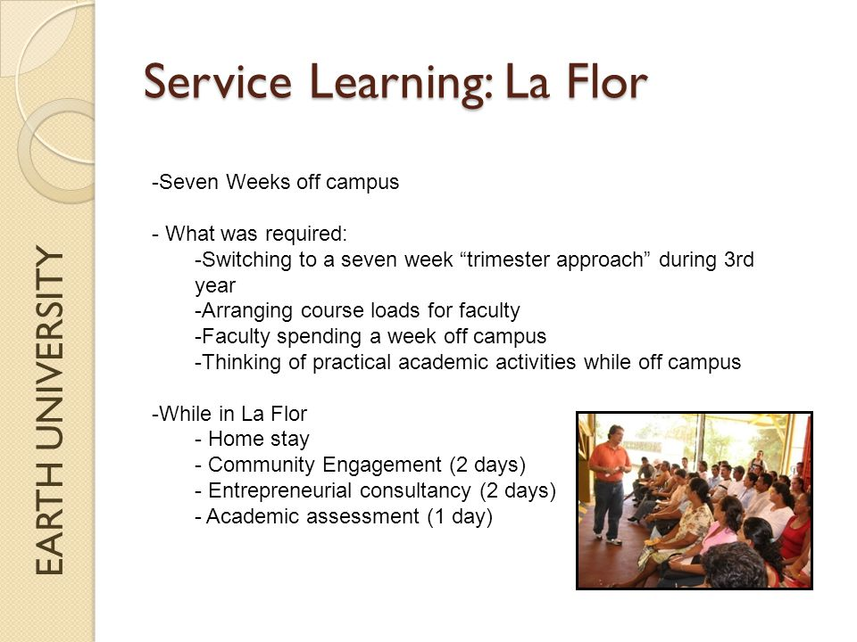 EARTH UNIVERSITY Service Learning: La Flor -Seven Weeks off campus - What was required: -Switching to a seven week trimester approach during 3rd year -Arranging course loads for faculty -Faculty spending a week off campus -Thinking of practical academic activities while off campus -While in La Flor - Home stay - Community Engagement (2 days) - Entrepreneurial consultancy (2 days) - Academic assessment (1 day)