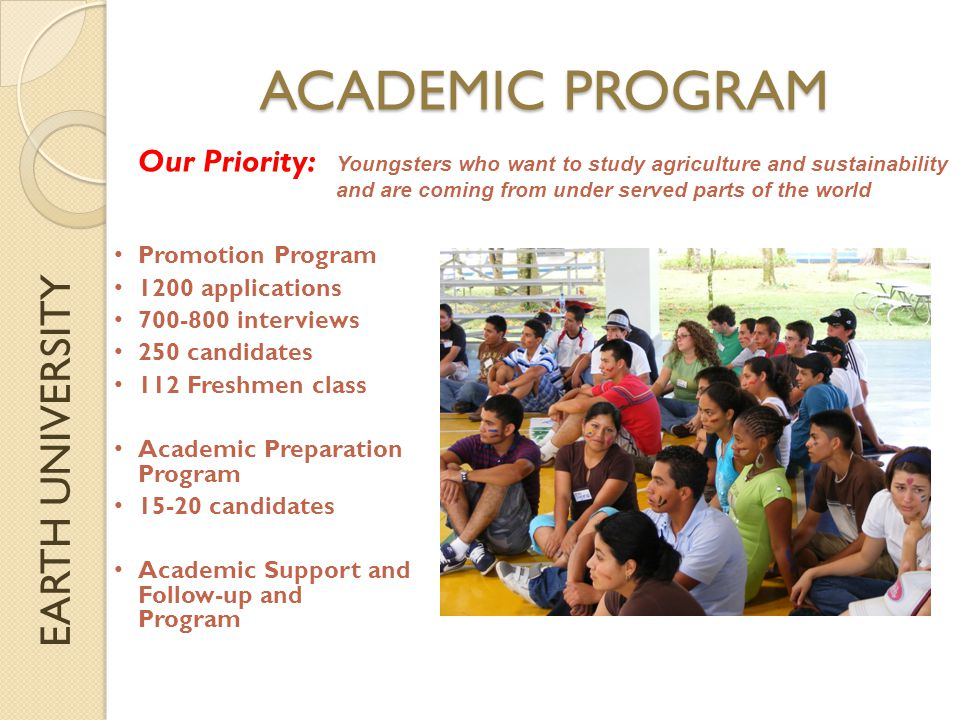 EARTH UNIVERSITY ACADEMIC PROGRAM Profile of our graduate ◦ Ethically minded ◦ Socially and environmentally engaged ◦ Entrepreneurially minded ◦ Capable of working in teams ◦ Leader ◦ Effective communicator ◦ Capable of assessing, analyzing and proposing solutions ◦ Solid technical knowledge and willing of addressing sustainability concerns