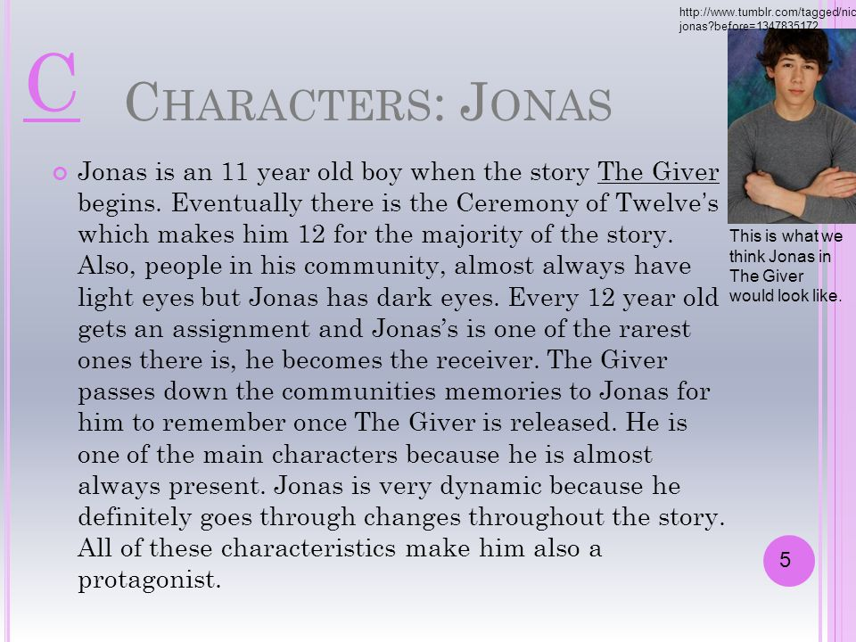 C HARACTERS : J ONAS Jonas is an 11 year old boy when the story The Giver begins. Eventually there is the Ceremony of Twelve's which makes him 12 for