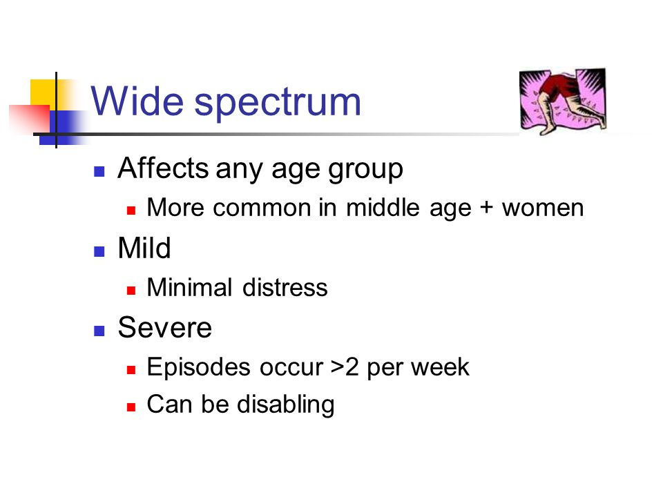 Wide spectrum Affects any age group More common in middle age + women Mild Minimal distress Severe Episodes occur >2 per week Can be disabling