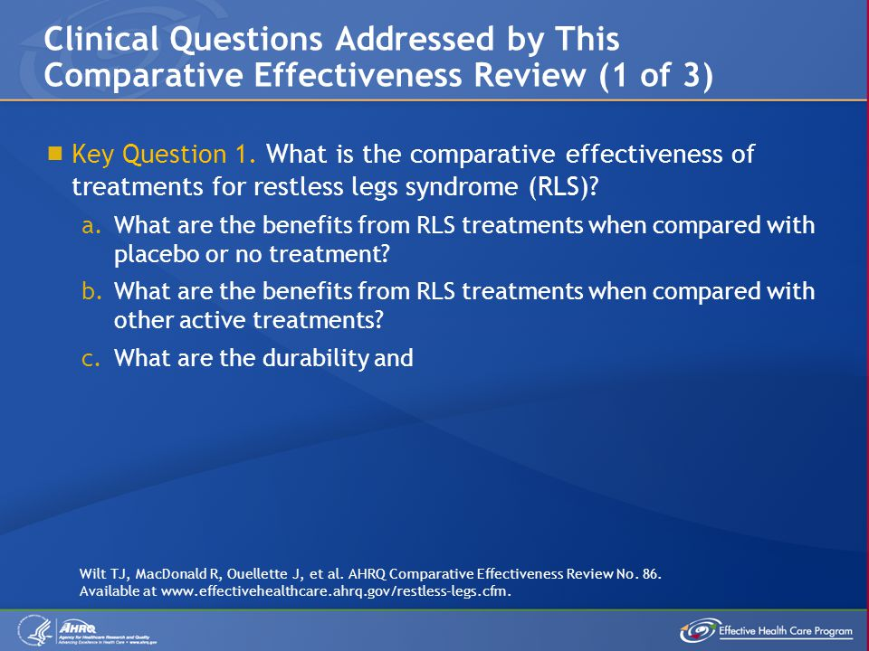  Key Question 1. What is the comparative effectiveness of treatments for restless legs syndrome (RLS)? a.What are the benefits from RLS treatments wh
