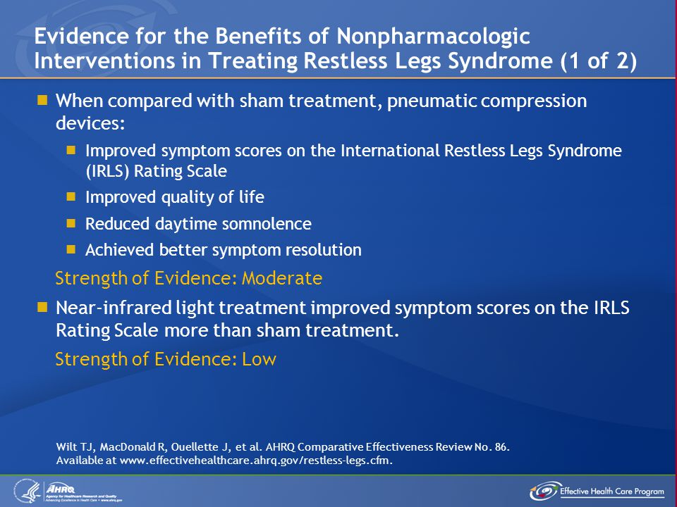  When compared with sham treatment, pneumatic compression devices:  Improved symptom scores on the International Restless Legs Syndrome (IRLS) Rating Scale  Improved quality of life  Reduced daytime somnolence  Achieved better symptom resolution Strength of Evidence: Moderate  Near-infrared light treatment improved symptom scores on the IRLS Rating Scale more than sham treatment.