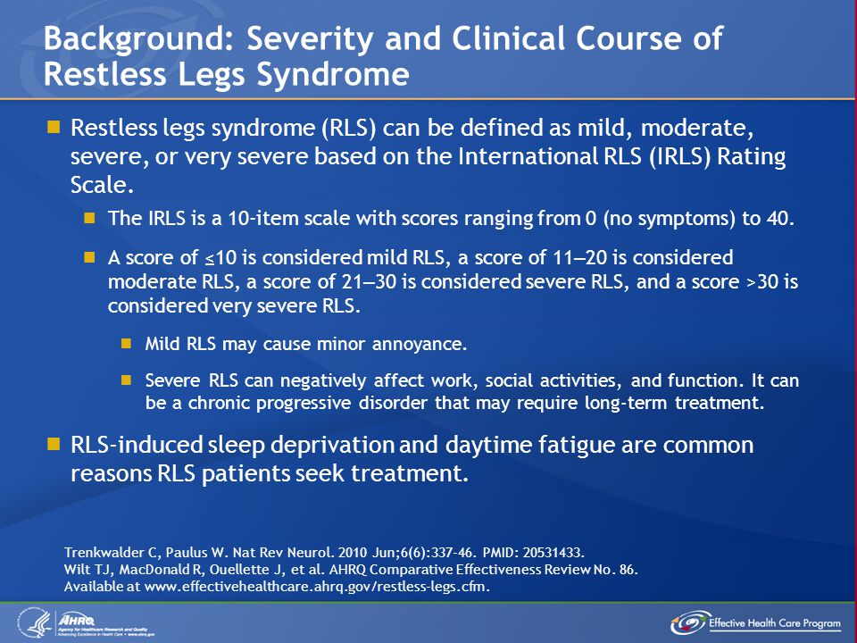  Restless legs syndrome (RLS) can be defined as mild, moderate, severe, or very severe based on the International RLS (IRLS) Rating Scale.