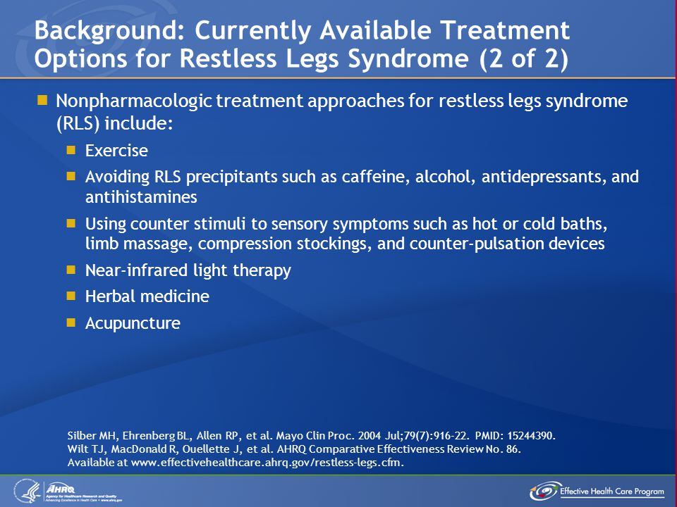  Nonpharmacologic treatment approaches for restless legs syndrome (RLS) include:  Exercise  Avoiding RLS precipitants such as caffeine, alcohol, antidepressants, and antihistamines  Using counter stimuli to sensory symptoms such as hot or cold baths, limb massage, compression stockings, and counter-pulsation devices  Near-infrared light therapy  Herbal medicine  Acupuncture Background: Currently Available Treatment Options for Restless Legs Syndrome (2 of 2) Silber MH, Ehrenberg BL, Allen RP, et al.
