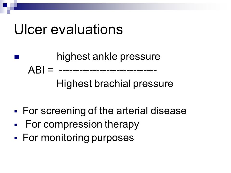 Ulcer evaluations highest ankle pressure ABI = ----------------------------- Highest brachial pressure  For screening of the arterial disease  For c