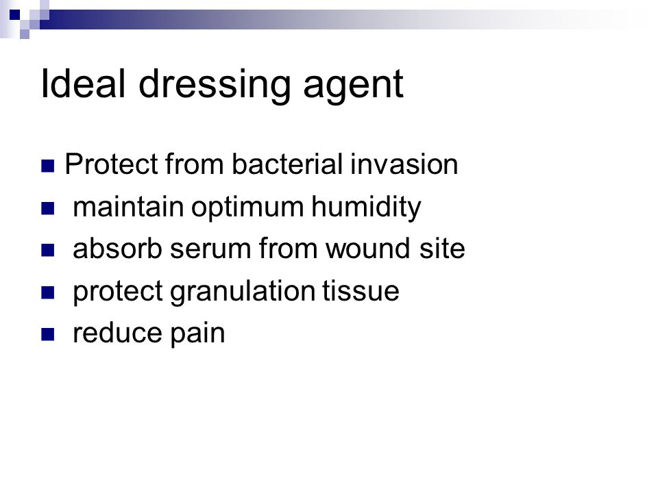 Ideal dressing agent Protect from bacterial invasion maintain optimum humidity absorb serum from wound site protect granulation tissue reduce pain