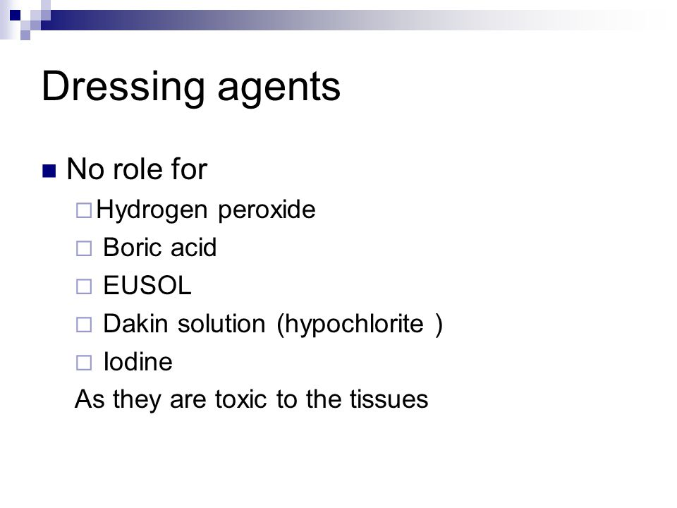 Dressing agents No role for  Hydrogen peroxide  Boric acid  EUSOL  Dakin solution (hypochlorite )  Iodine As they are toxic to the tissues