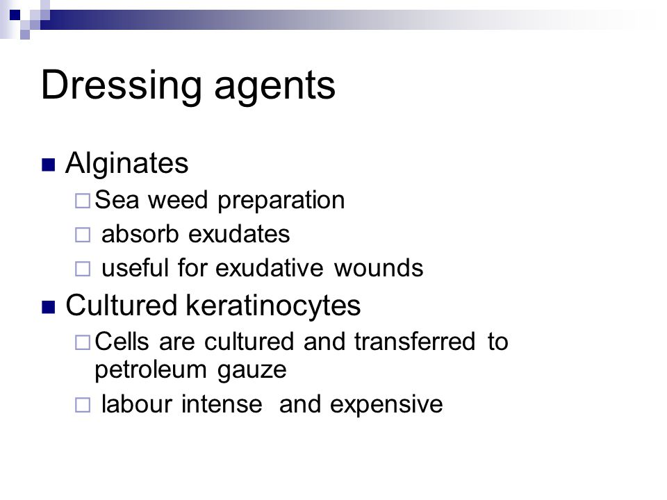 Dressing agents Alginates  Sea weed preparation  absorb exudates  useful for exudative wounds Cultured keratinocytes  Cells are cultured and trans