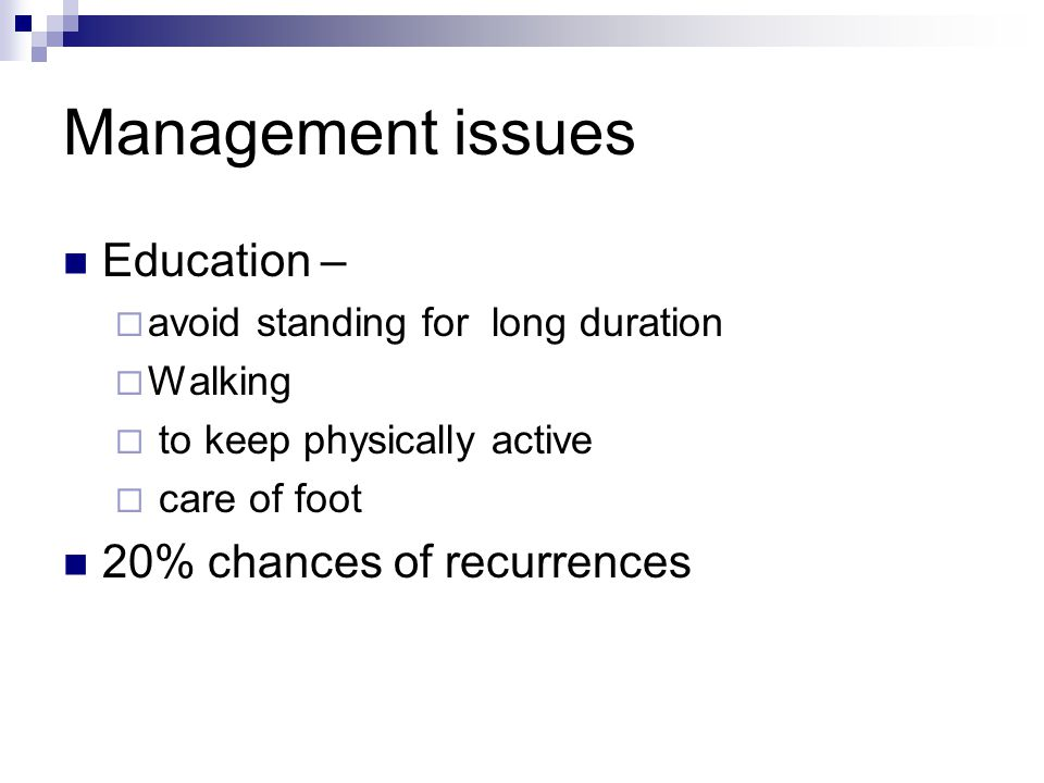 Management issues Education –  avoid standing for long duration  Walking  to keep physically active  care of foot 20% chances of recurrences