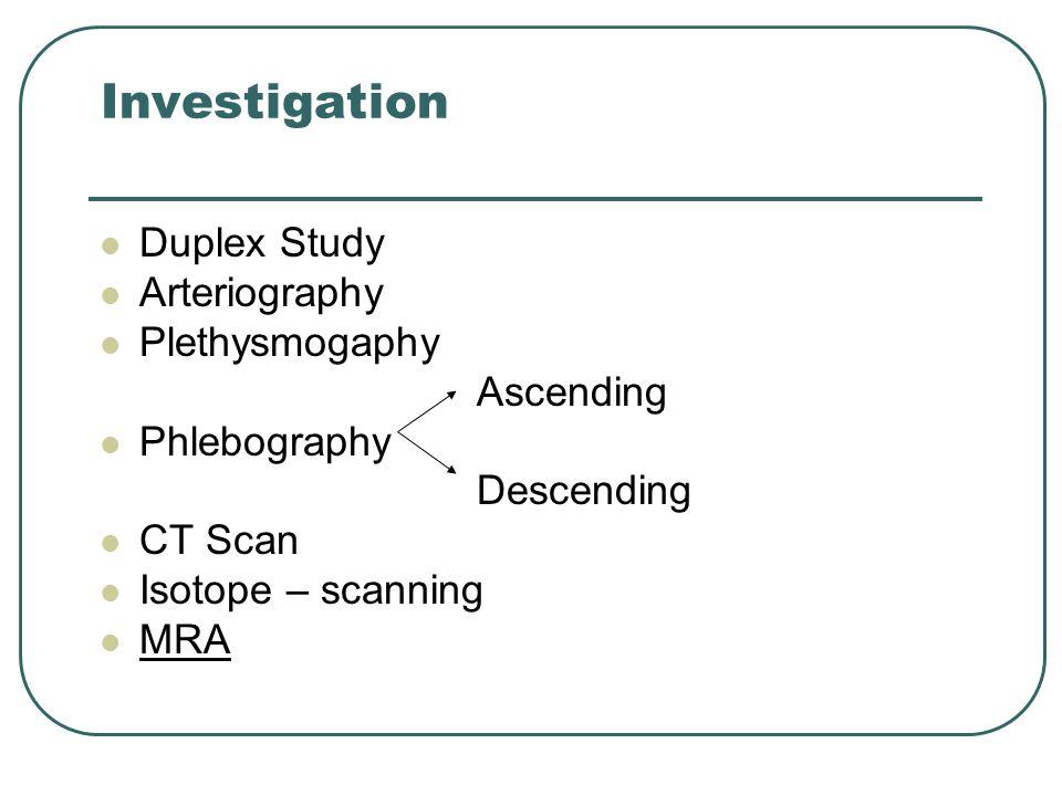 Investigation Duplex Study Arteriography Plethysmogaphy Ascending Phlebography Descending CT Scan Isotope – scanning MRA