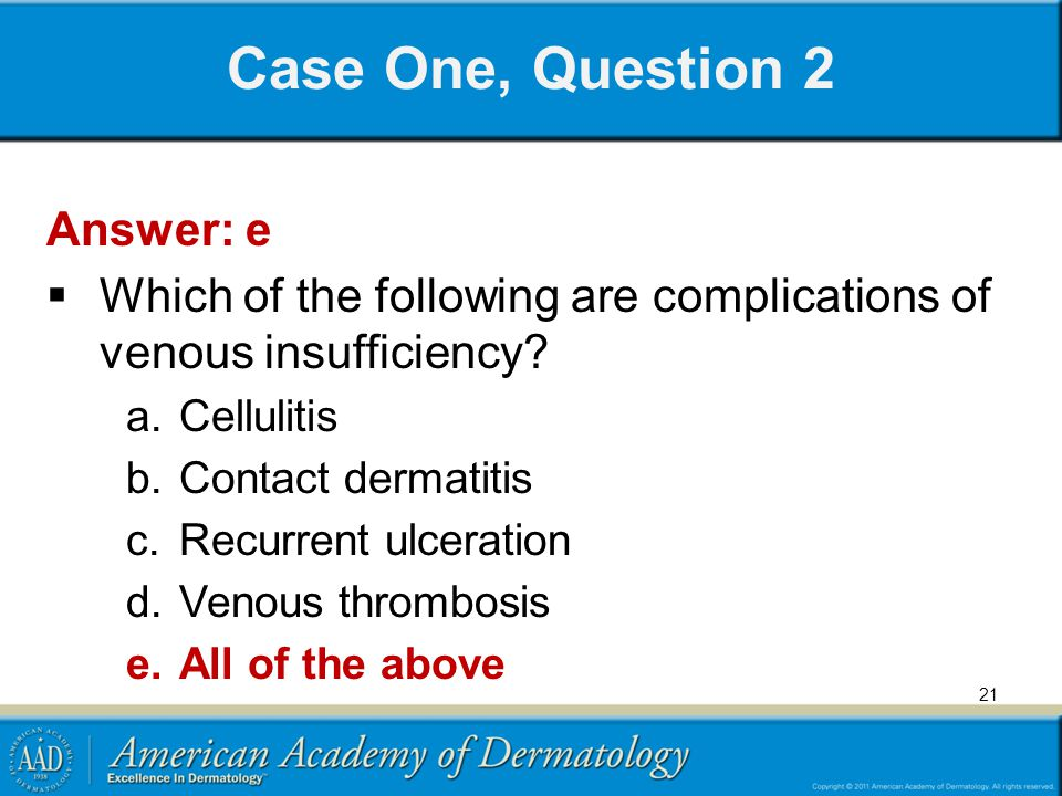 Case One, Question 2 Answer: e  Which of the following are complications of venous insufficiency.