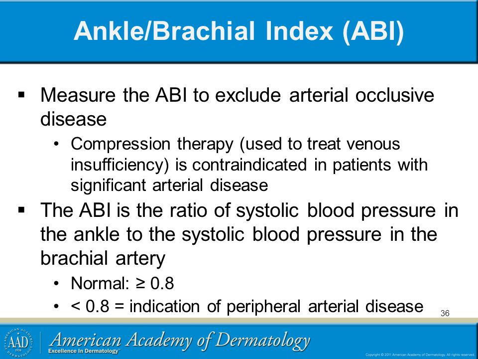 Ankle/Brachial Index (ABI)  Measure the ABI to exclude arterial occlusive disease Compression therapy (used to treat venous insufficiency) is contraindicated in patients with significant arterial disease  The ABI is the ratio of systolic blood pressure in the ankle to the systolic blood pressure in the brachial artery Normal: ≥ 0.8 < 0.8 = indication of peripheral arterial disease 36