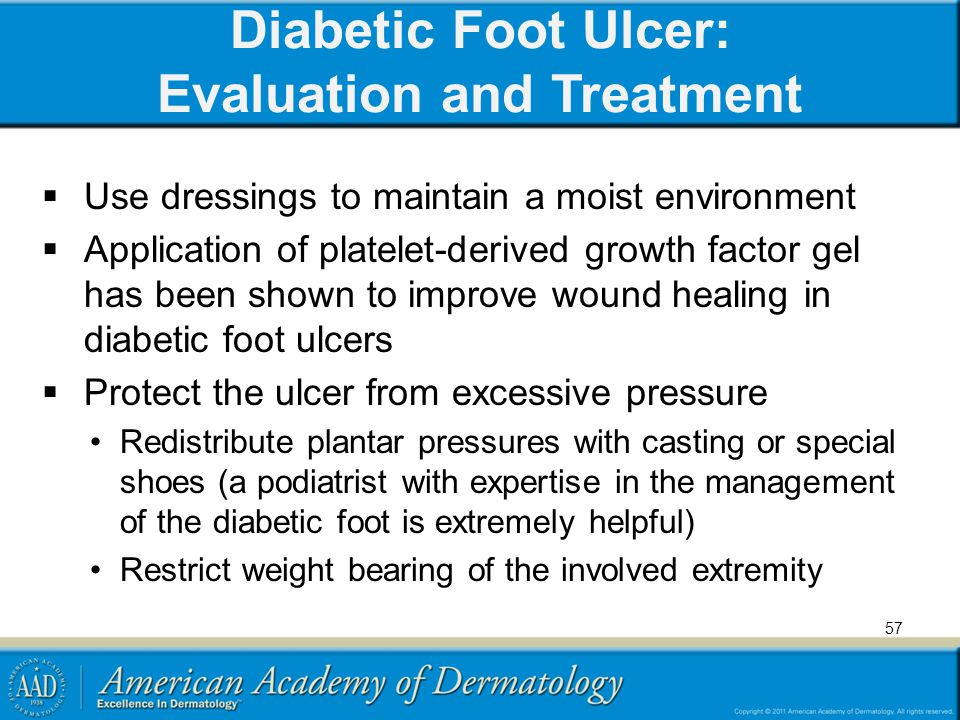 Diabetic Foot Ulcer: Evaluation and Treatment  Use dressings to maintain a moist environment  Application of platelet-derived growth factor gel has been shown to improve wound healing in diabetic foot ulcers  Protect the ulcer from excessive pressure Redistribute plantar pressures with casting or special shoes (a podiatrist with expertise in the management of the diabetic foot is extremely helpful) Restrict weight bearing of the involved extremity 57
