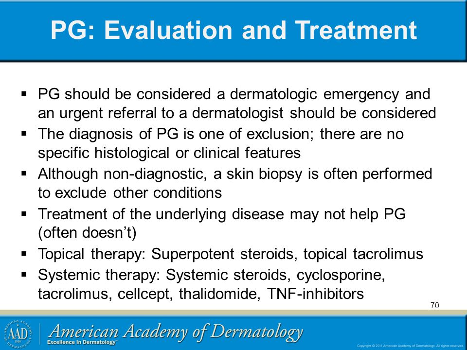 PG: Evaluation and Treatment  PG should be considered a dermatologic emergency and an urgent referral to a dermatologist should be considered  The diagnosis of PG is one of exclusion; there are no specific histological or clinical features  Although non-diagnostic, a skin biopsy is often performed to exclude other conditions  Treatment of the underlying disease may not help PG (often doesn't)  Topical therapy: Superpotent steroids, topical tacrolimus  Systemic therapy: Systemic steroids, cyclosporine, tacrolimus, cellcept, thalidomide, TNF-inhibitors 70
