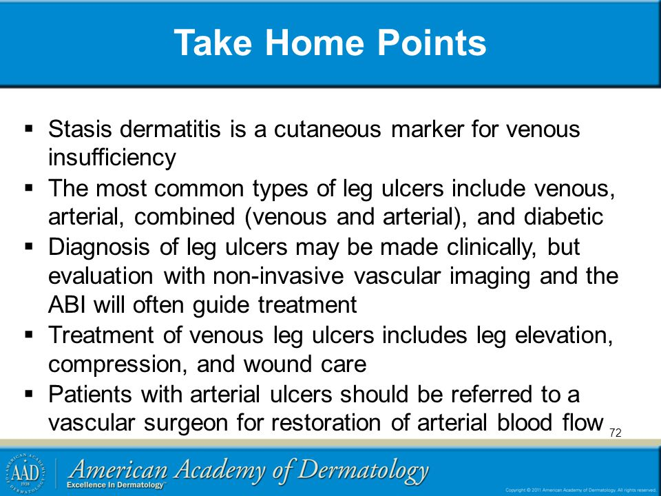 Take Home Points  Stasis dermatitis is a cutaneous marker for venous insufficiency  The most common types of leg ulcers include venous, arterial, combined (venous and arterial), and diabetic  Diagnosis of leg ulcers may be made clinically, but evaluation with non-invasive vascular imaging and the ABI will often guide treatment  Treatment of venous leg ulcers includes leg elevation, compression, and wound care  Patients with arterial ulcers should be referred to a vascular surgeon for restoration of arterial blood flow 72