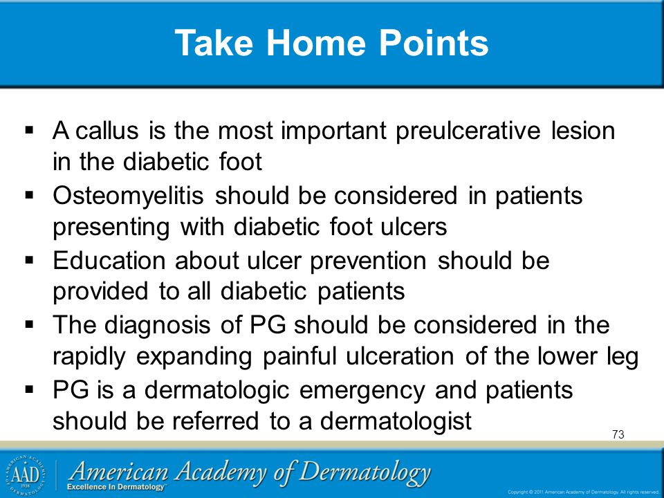 Take Home Points  A callus is the most important preulcerative lesion in the diabetic foot  Osteomyelitis should be considered in patients presenting with diabetic foot ulcers  Education about ulcer prevention should be provided to all diabetic patients  The diagnosis of PG should be considered in the rapidly expanding painful ulceration of the lower leg  PG is a dermatologic emergency and patients should be referred to a dermatologist 73