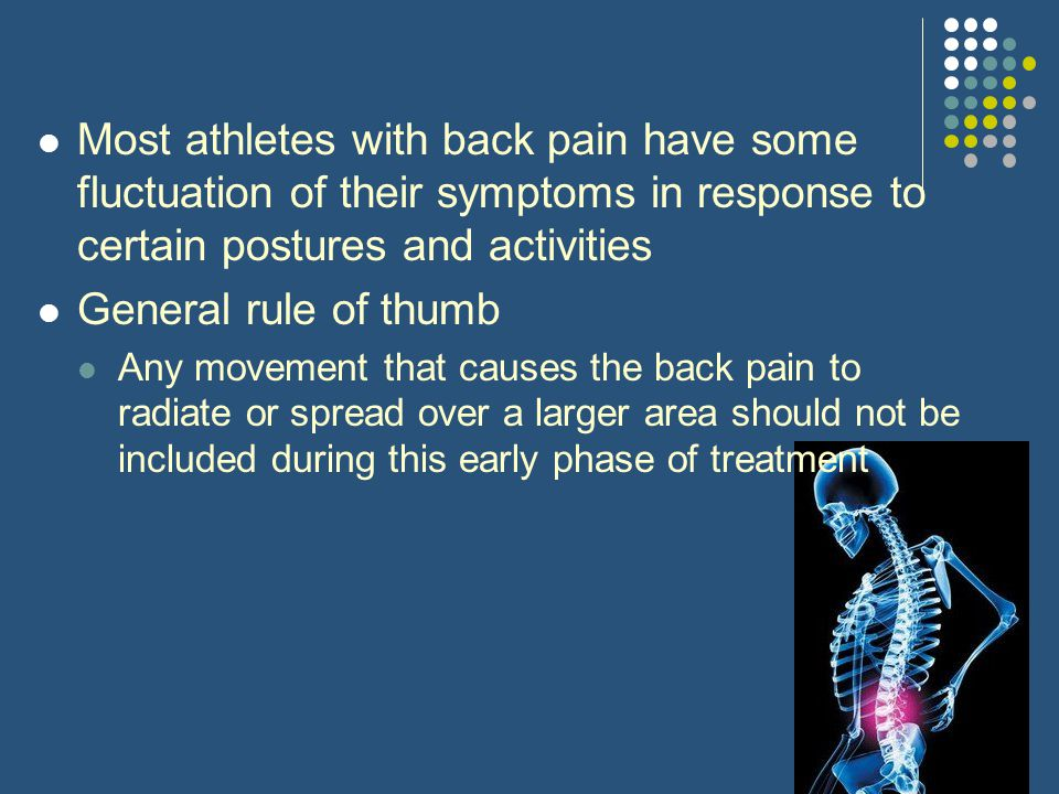 Most athletes with back pain have some fluctuation of their symptoms in response to certain postures and activities General rule of thumb Any movement
