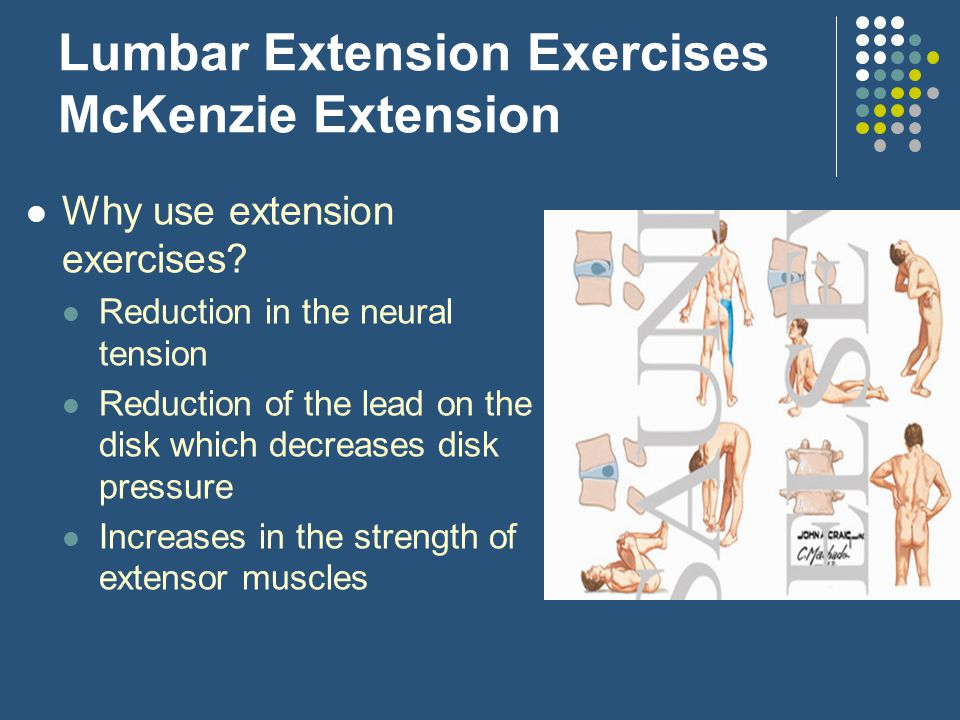 Lumbar Extension Exercises McKenzie Extension Why use extension exercises? Reduction in the neural tension Reduction of the lead on the disk which dec