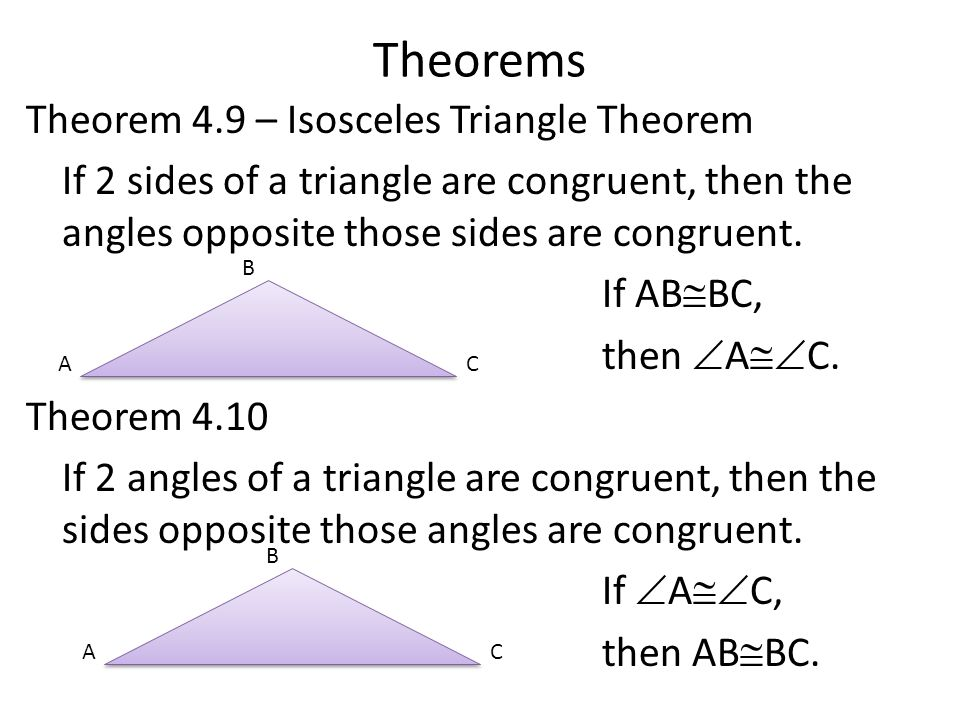Theorems Theorem 4.9 – Isosceles Triangle Theorem If 2 sides of a triangle are congruent, then the angles opposite those sides are congruent.