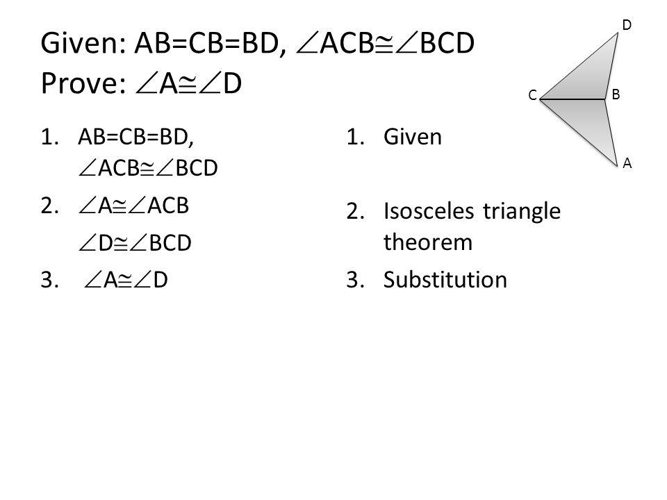Given: AB=CB=BD,  ACB  BCD Prove:  A  D 1.AB=CB=BD,  ACB  BCD 2.