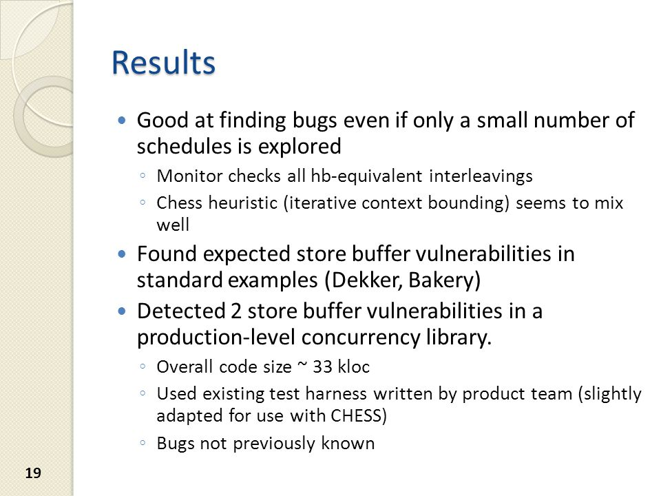 Results Good at finding bugs even if only a small number of schedules is explored ◦ Monitor checks all hb-equivalent interleavings ◦ Chess heuristic (iterative context bounding) seems to mix well Found expected store buffer vulnerabilities in standard examples (Dekker, Bakery) Detected 2 store buffer vulnerabilities in a production-level concurrency library.