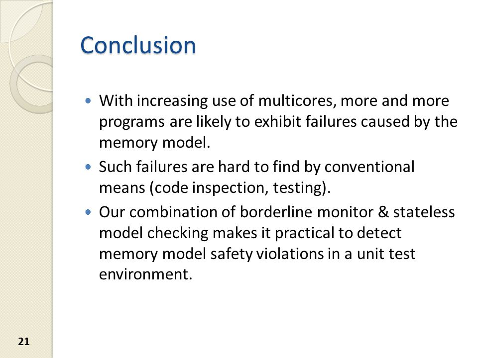 Conclusion With increasing use of multicores, more and more programs are likely to exhibit failures caused by the memory model.