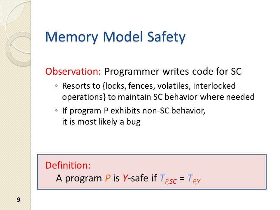Memory Model Safety Observation: Programmer writes code for SC ◦ Resorts to {locks, fences, volatiles, interlocked operations} to maintain SC behavior where needed ◦ If program P exhibits non-SC behavior, it is most likely a bug Definition: A program P is Y-safe if T P,SC = T P,Y 9