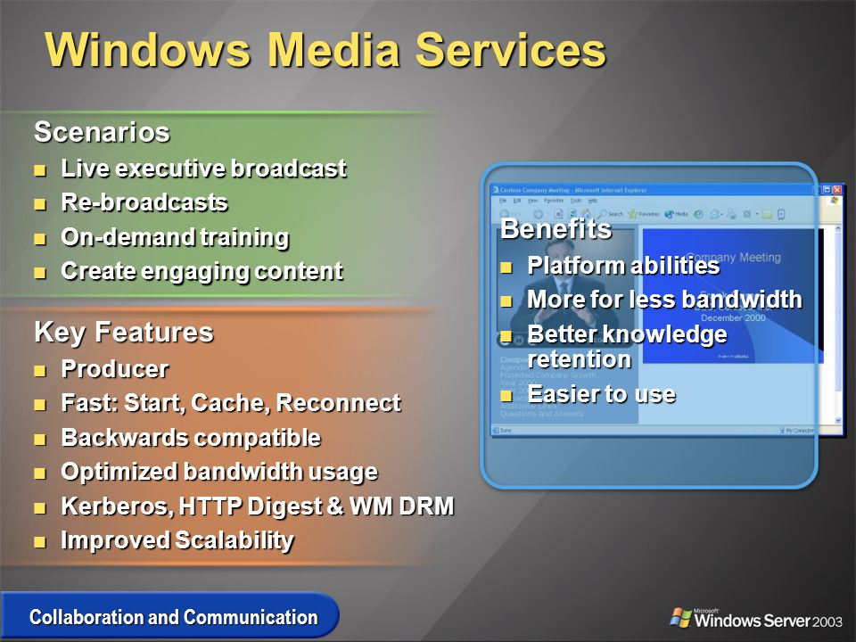 Windows Media Services Scenarios Live executive broadcast Live executive broadcast Re-broadcasts Re-broadcasts On-demand training On-demand training Create engaging content Create engaging content Key Features Producer Producer Fast: Start, Cache, Reconnect Fast: Start, Cache, Reconnect Backwards compatible Backwards compatible Optimized bandwidth usage Optimized bandwidth usage Kerberos, HTTP Digest & WM DRM Kerberos, HTTP Digest & WM DRM Improved Scalability Improved Scalability Collaboration and Communication Benefits Platform abilities Platform abilities More for less bandwidth More for less bandwidth Better knowledge retention Better knowledge retention Easier to use Easier to use