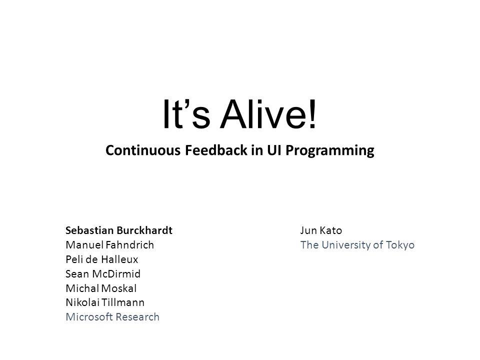 It's Alive! Continuous Feedback in UI Programming Sebastian Burckhardt Manuel Fahndrich Peli de Halleux Sean McDirmid Michal Moskal Nikolai Tillmann M