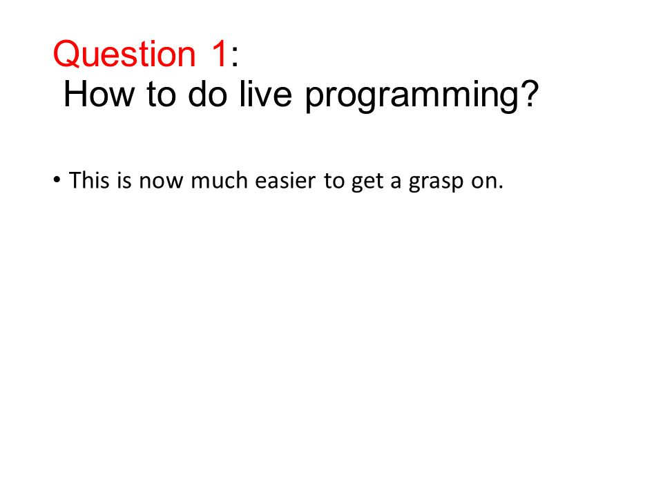 Question 1: How to do live programming? This is now much easier to get a grasp on.