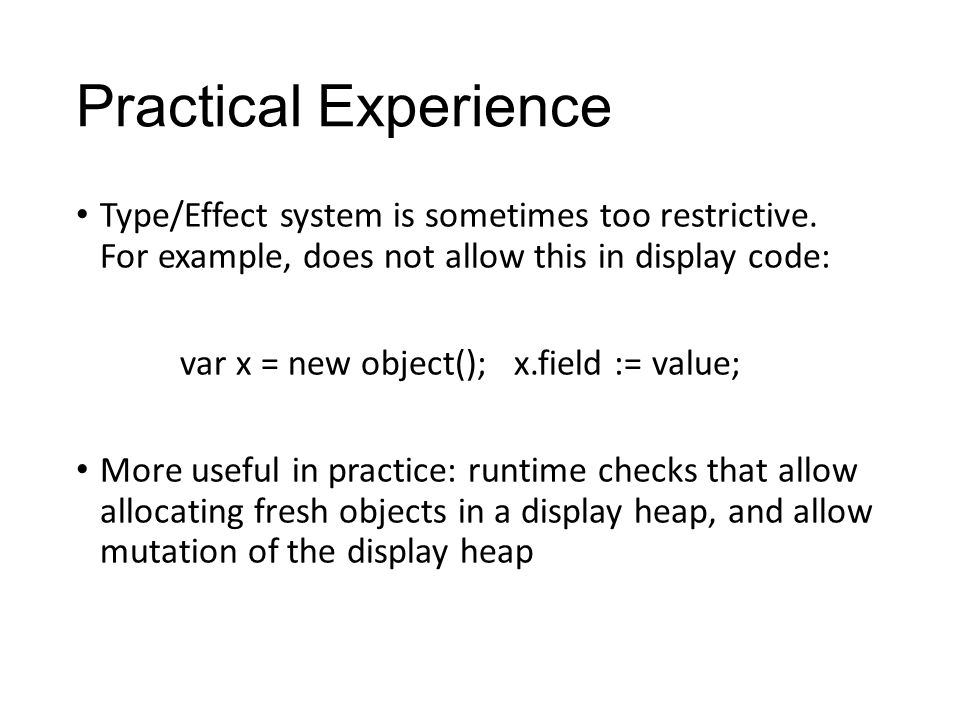 Practical Experience Type/Effect system is sometimes too restrictive. For example, does not allow this in display code: var x = new object(); x.field