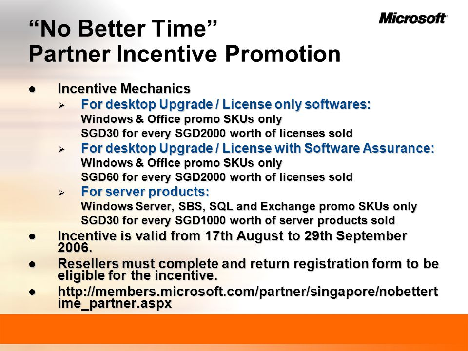 No Better Time Partner Incentive Promotion Incentive Mechanics Incentive Mechanics  For desktop Upgrade / License only softwares: Windows & Office promo SKUs only SGD30 for every SGD2000 worth of licenses sold  For desktop Upgrade / License with Software Assurance: Windows & Office promo SKUs only SGD60 for every SGD2000 worth of licenses sold  For server products: Windows Server, SBS, SQL and Exchange promo SKUs only SGD30 for every SGD1000 worth of server products sold Incentive is valid from 17th August to 29th September 2006.