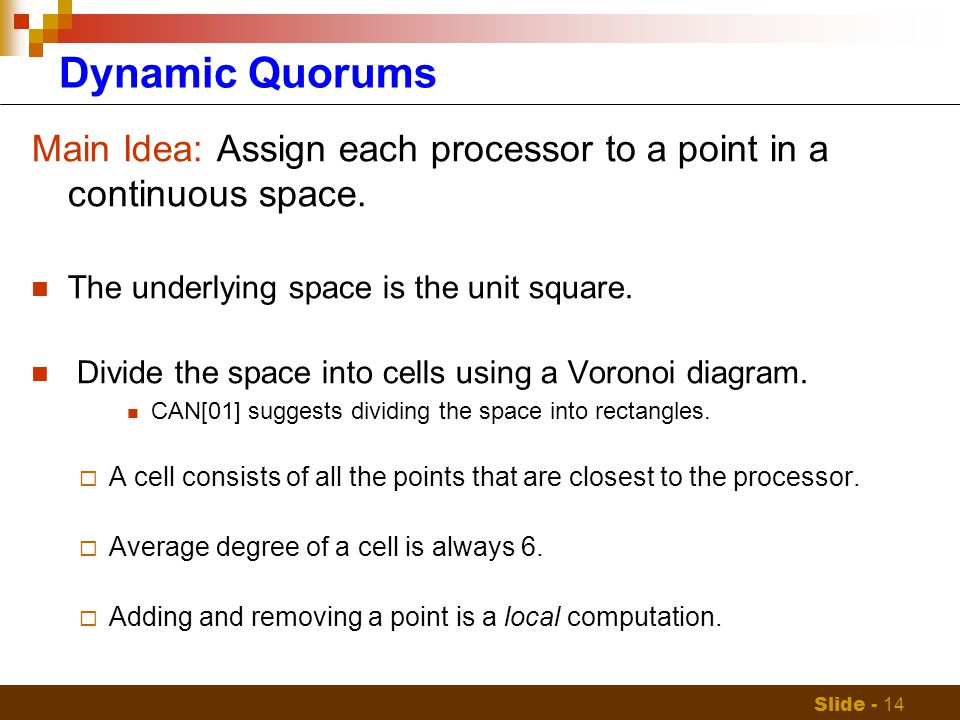 Slide - 14 Dynamic Quorums Main Idea: Assign each processor to a point in a continuous space.