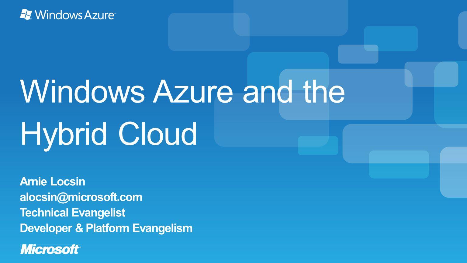 Windows Azure and the Hybrid Cloud Arnie Locsin alocsin@microsoft.com Technical Evangelist Developer & Platform Evangelism