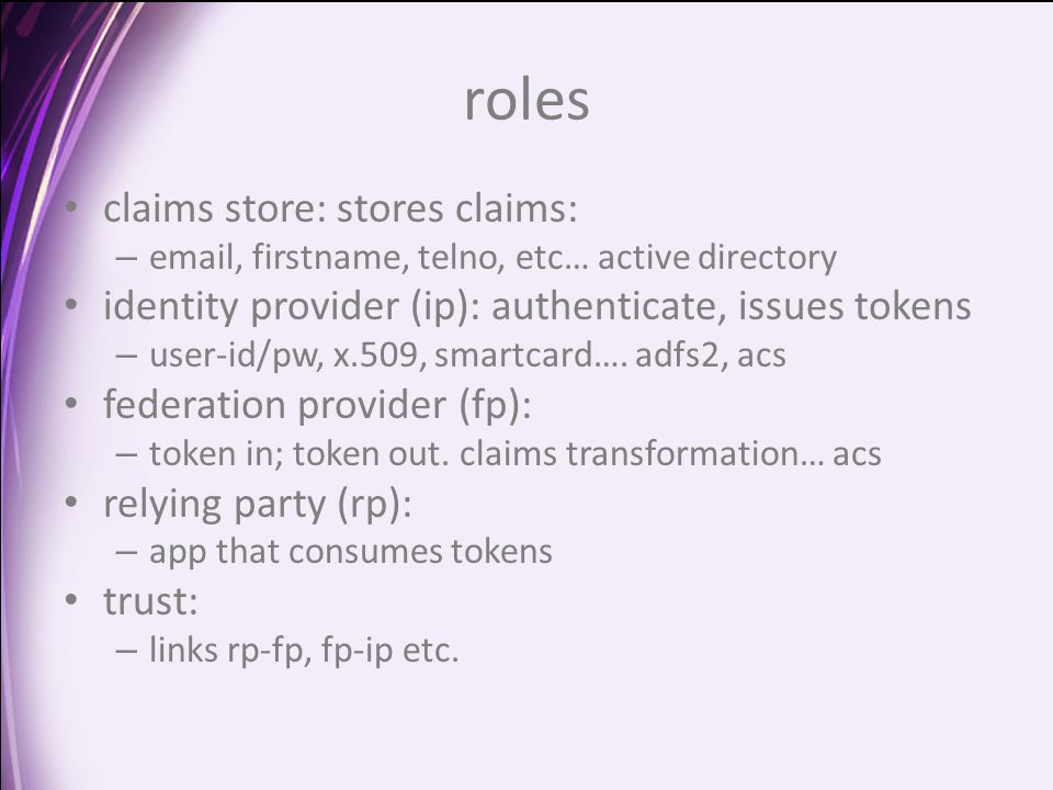 roles claims store: stores claims: – email, firstname, telno, etc… active directory identity provider (ip): authenticate, issues tokens – user-id/pw, x.509, smartcard….