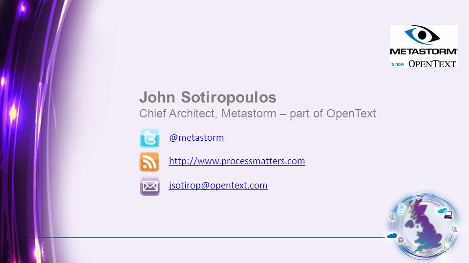 John Sotiropoulos Chief Architect, Metastorm – part of OpenText @metastorm http://www.processmatters.com jsotirop@opentext.com Partner logo to go here