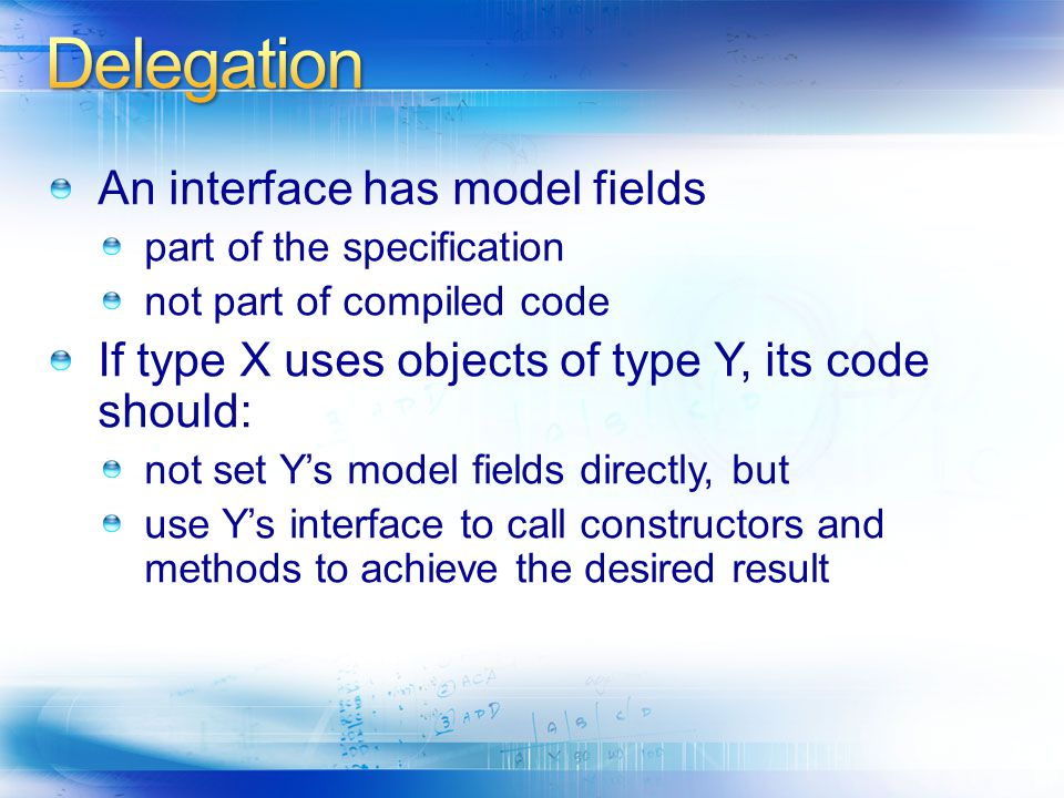 An interface has model fields part of the specification not part of compiled code If type X uses objects of type Y, its code should: not set Y's model fields directly, but use Y's interface to call constructors and methods to achieve the desired result