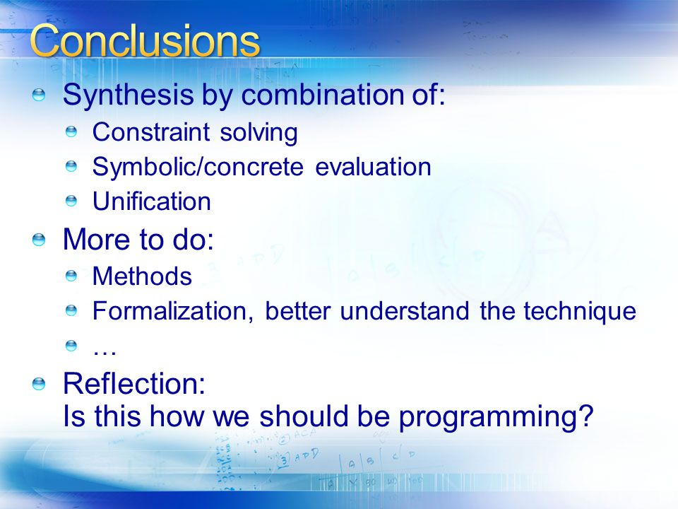 Synthesis by combination of: Constraint solving Symbolic/concrete evaluation Unification More to do: Methods Formalization, better understand the technique … Reflection: Is this how we should be programming