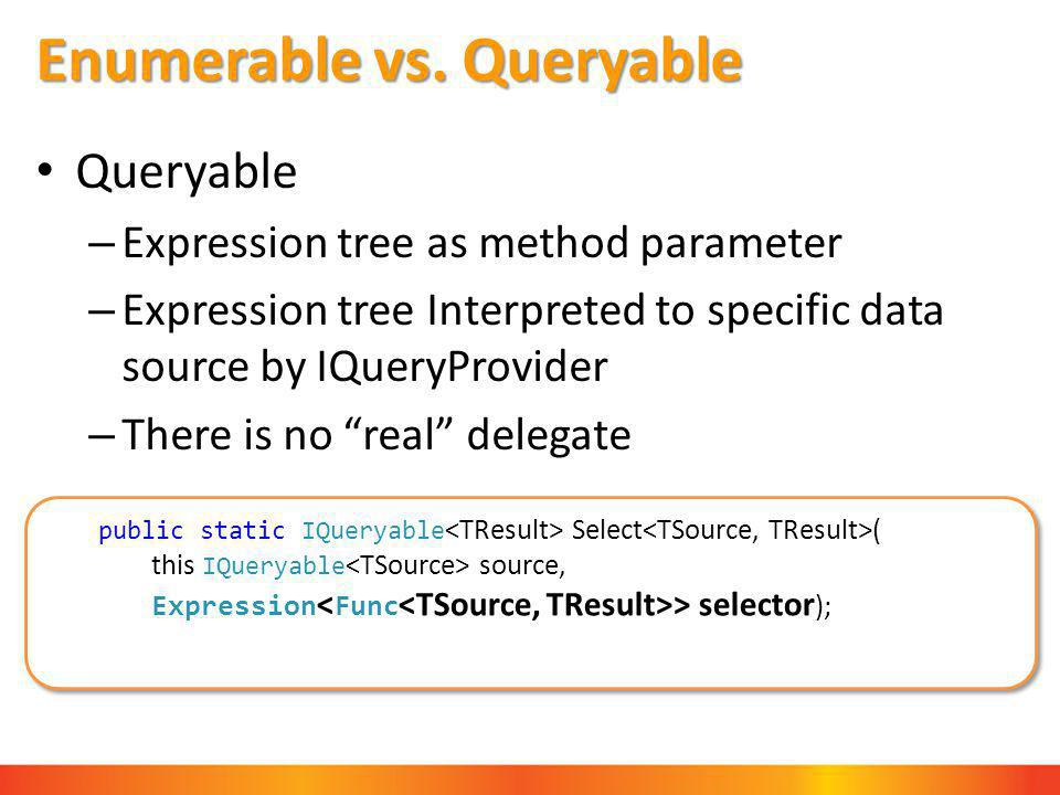 Enumerable vs. Queryable Queryable – Expression tree as method parameter – Expression tree Interpreted to specific data source by IQueryProvider – The